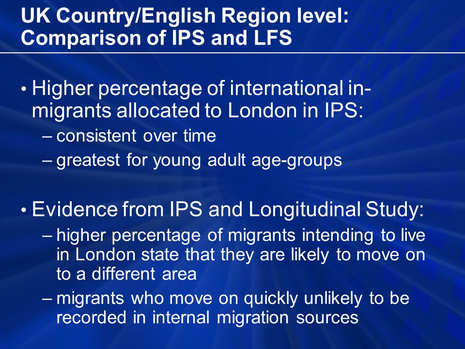 UK Country/English Region level: Comparison of IPS and LFS Higher percentage of international in- migrants allocated to London in IPS: –consistent over time –greatest for young adult age-groups Evidence from IPS and Longitudinal Study: –higher percentage of migrants intending to live in London state that they are likely to move on to a different area –migrants who move on quickly unlikely to be recorded in internal migration sources