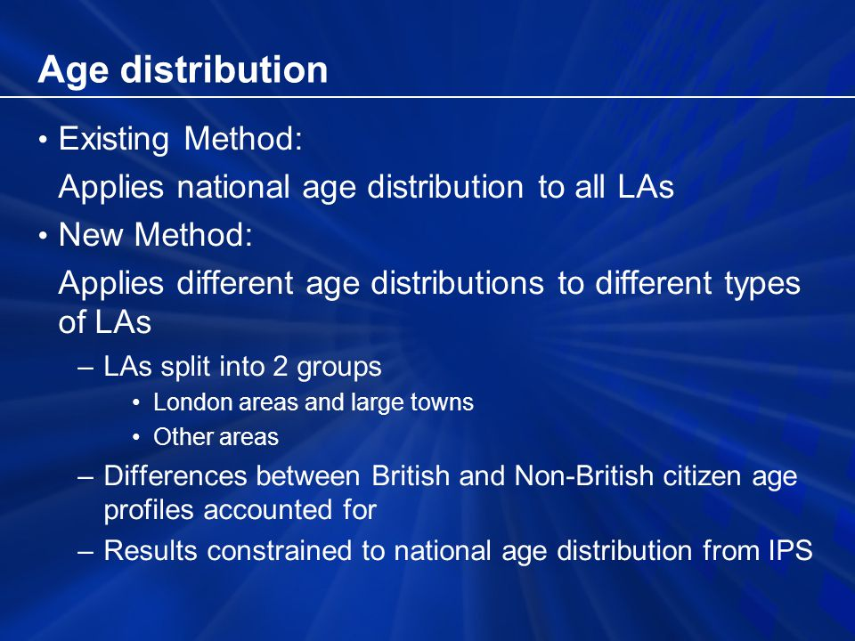 Age distribution Existing Method: Applies national age distribution to all LAs New Method: Applies different age distributions to different types of LAs –LAs split into 2 groups London areas and large towns Other areas –Differences between British and Non-British citizen age profiles accounted for –Results constrained to national age distribution from IPS
