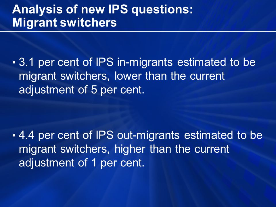 Analysis of new IPS questions: Migrant switchers 3.1 per cent of IPS in-migrants estimated to be migrant switchers, lower than the current adjustment of 5 per cent.