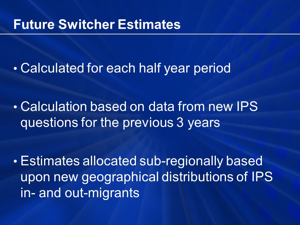 Future Switcher Estimates Calculated for each half year period Calculation based on data from new IPS questions for the previous 3 years Estimates allocated sub-regionally based upon new geographical distributions of IPS in- and out-migrants