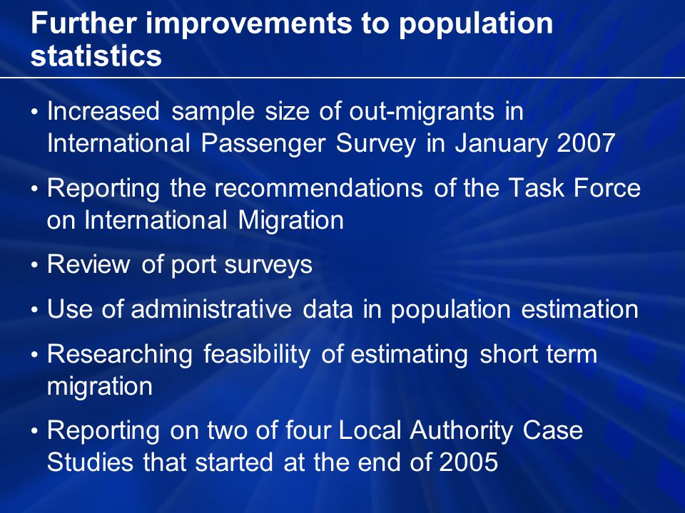 Further improvements to population statistics Increased sample size of out-migrants in International Passenger Survey in January 2007 Reporting the recommendations of the Task Force on International Migration Review of port surveys Use of administrative data in population estimation Researching feasibility of estimating short term migration Reporting on two of four Local Authority Case Studies that started at the end of 2005