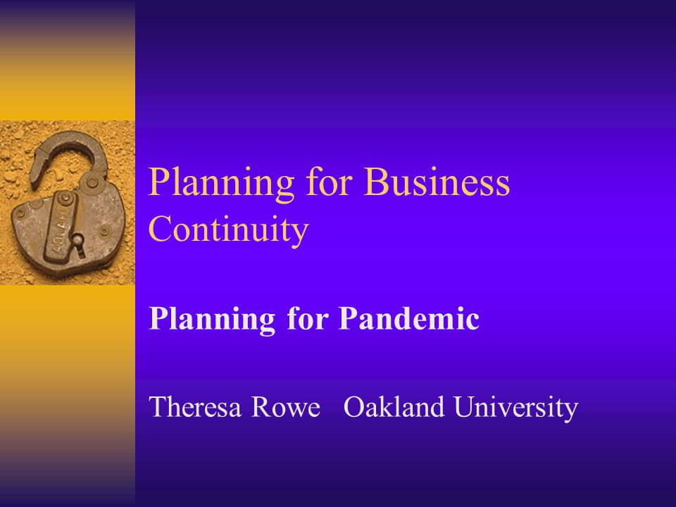 Planning for Business Continuity Planning for Pandemic Theresa Rowe Oakland University