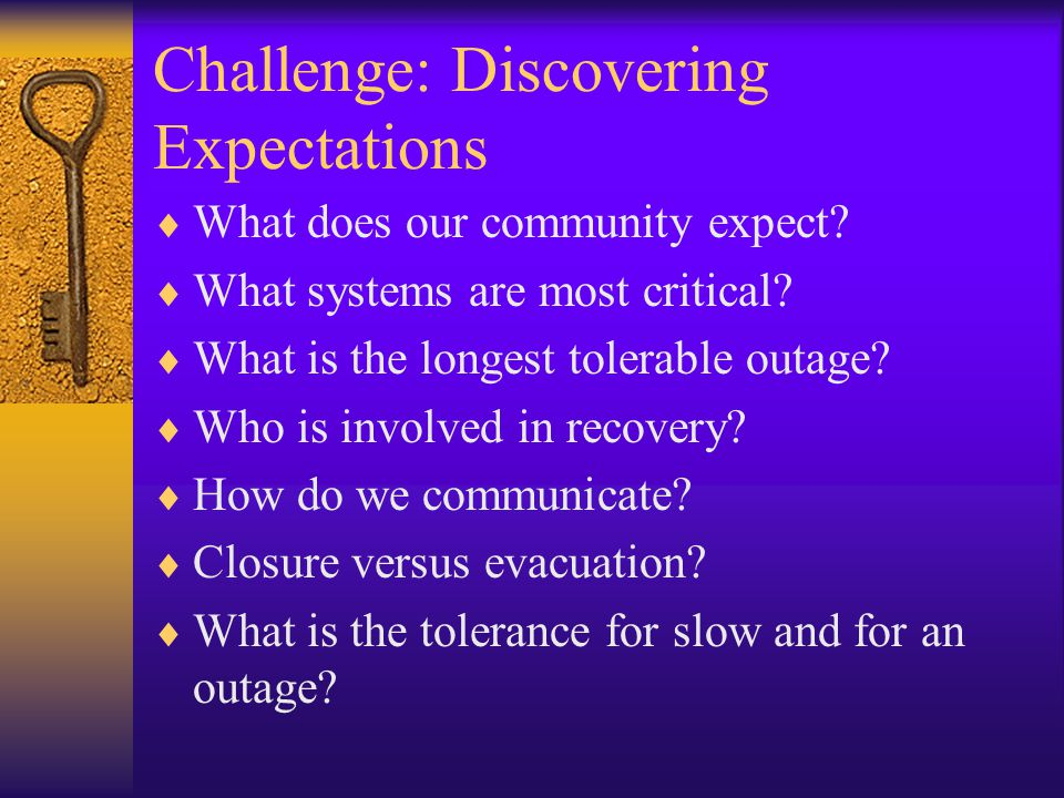 Challenge: Discovering Expectations  What does our community expect?  What systems are most critical?  What is the longest tolerable outage?  Who