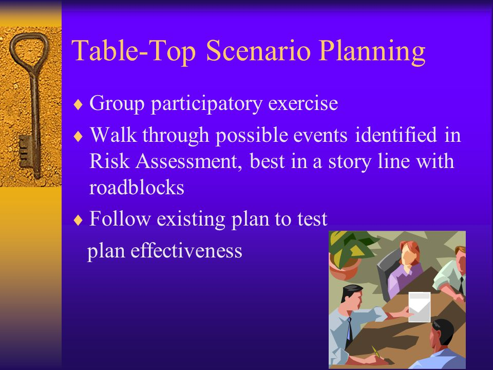 Table-Top Scenario Planning  Group participatory exercise  Walk through possible events identified in Risk Assessment, best in a story line with roadblocks  Follow existing plan to test plan effectiveness