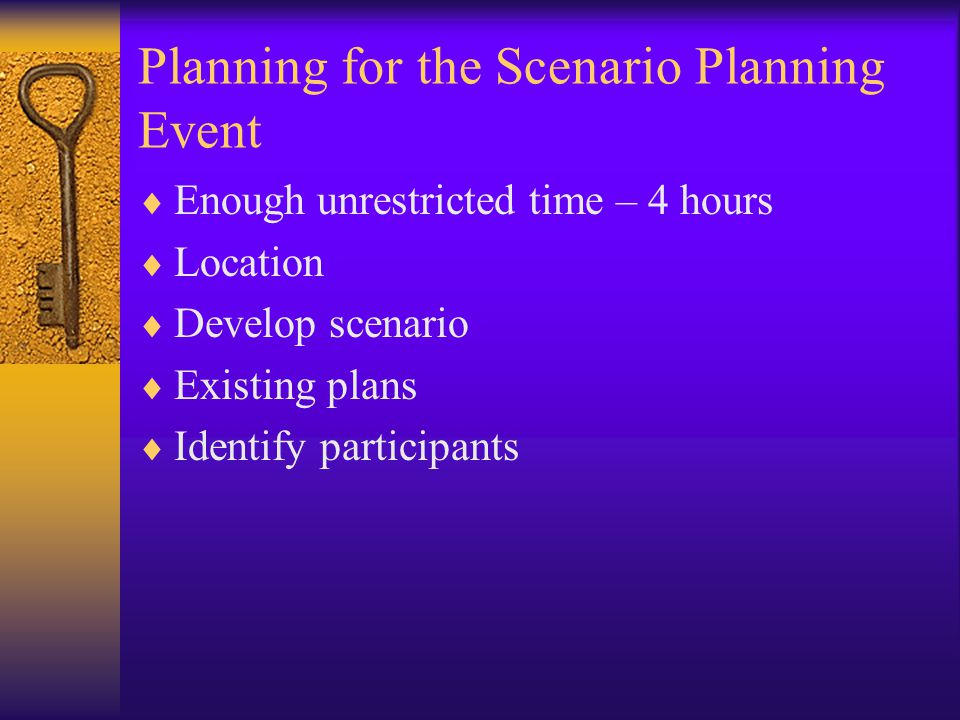 Planning for the Scenario Planning Event  Enough unrestricted time – 4 hours  Location  Develop scenario  Existing plans  Identify participants