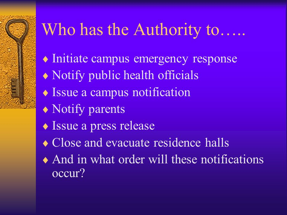 Who has the Authority to…..  Initiate campus emergency response  Notify public health officials  Issue a campus notification  Notify parents  Iss