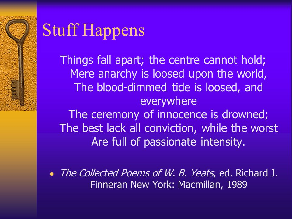 Stuff Happens Things fall apart; the centre cannot hold; Mere anarchy is loosed upon the world, The blood-dimmed tide is loosed, and everywhere The ceremony of innocence is drowned; The best lack all conviction, while the worst Are full of passionate intensity.
