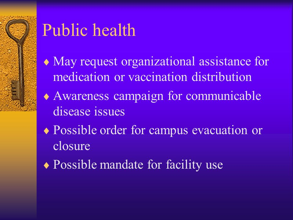 Public health  May request organizational assistance for medication or vaccination distribution  Awareness campaign for communicable disease issues  Possible order for campus evacuation or closure  Possible mandate for facility use