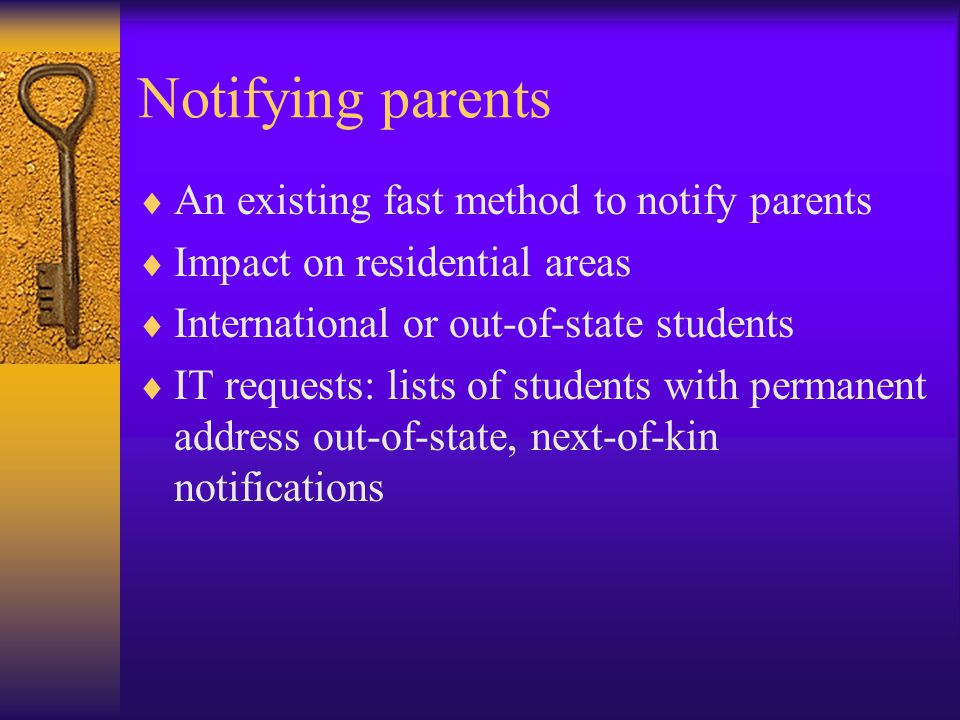 Notifying parents  An existing fast method to notify parents  Impact on residential areas  International or out-of-state students  IT requests: lists of students with permanent address out-of-state, next-of-kin notifications