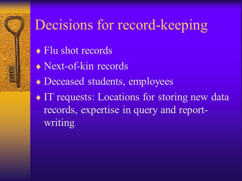 Decisions for record-keeping  Flu shot records  Next-of-kin records  Deceased students, employees  IT requests: Locations for storing new data records, expertise in query and report- writing