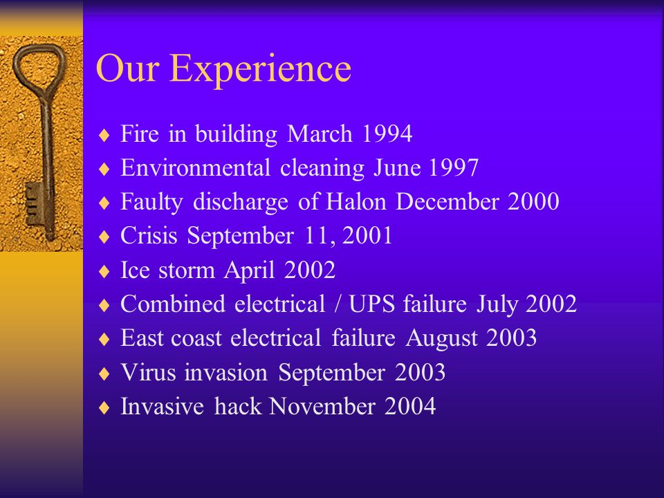 Our Experience  Fire in building March 1994  Environmental cleaning June 1997  Faulty discharge of Halon December 2000  Crisis September 11, 2001