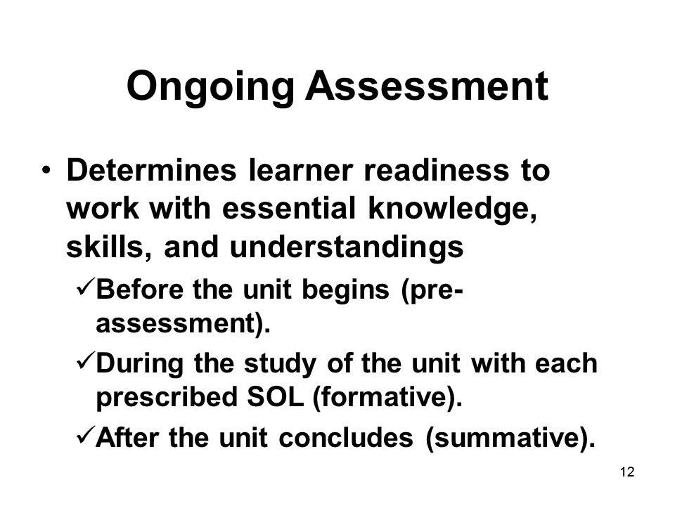 12 Ongoing Assessment Determines learner readiness to work with essential knowledge, skills, and understandings Before the unit begins (pre- assessment).