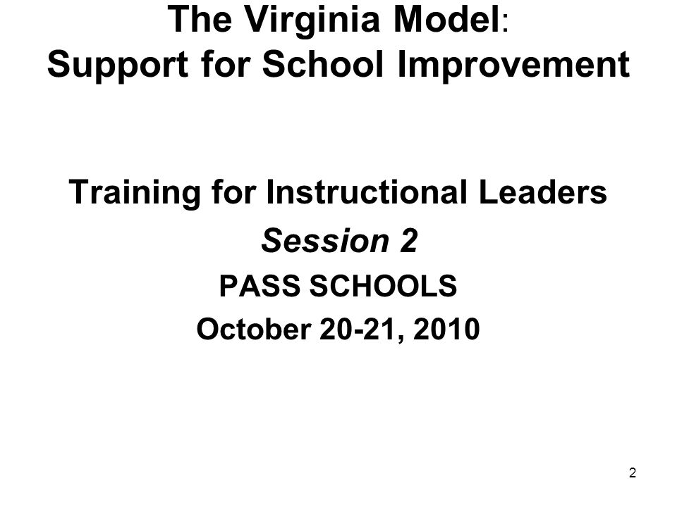 2 The Virginia Model : Support for School Improvement Training for Instructional Leaders Session 2 PASS SCHOOLS October 20-21, 2010