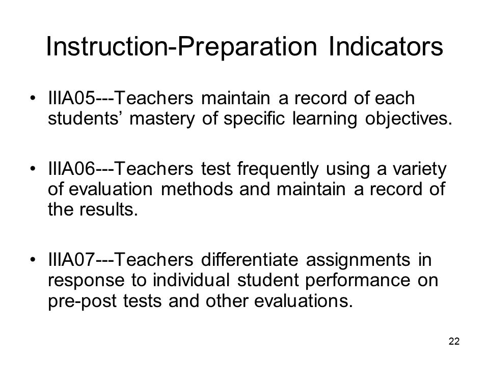 22 Instruction-Preparation Indicators IIIA05---Teachers maintain a record of each students' mastery of specific learning objectives.