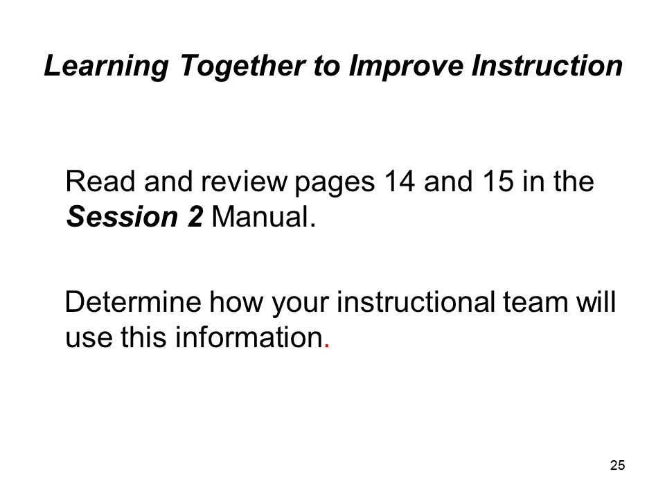 25 Learning Together to Improve Instruction Read and review pages 14 and 15 in the Session 2 Manual.