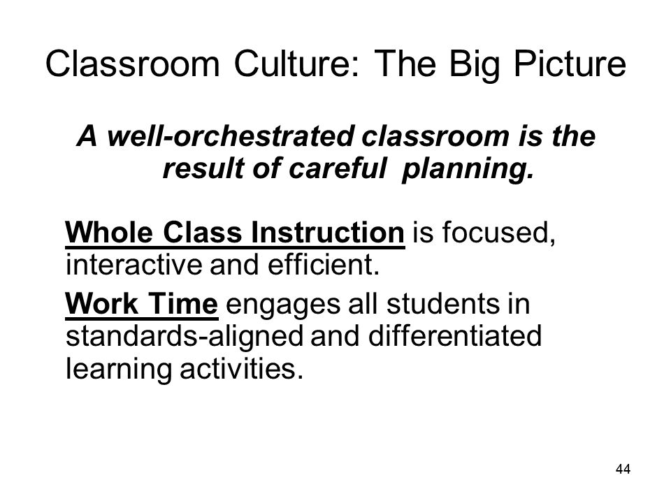 44 Classroom Culture: The Big Picture A well-orchestrated classroom is the result of careful planning.