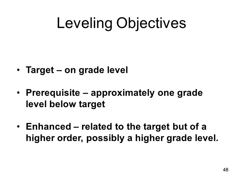 46 Leveling Objectives Target – on grade level Prerequisite – approximately one grade level below target Enhanced – related to the target but of a higher order, possibly a higher grade level.