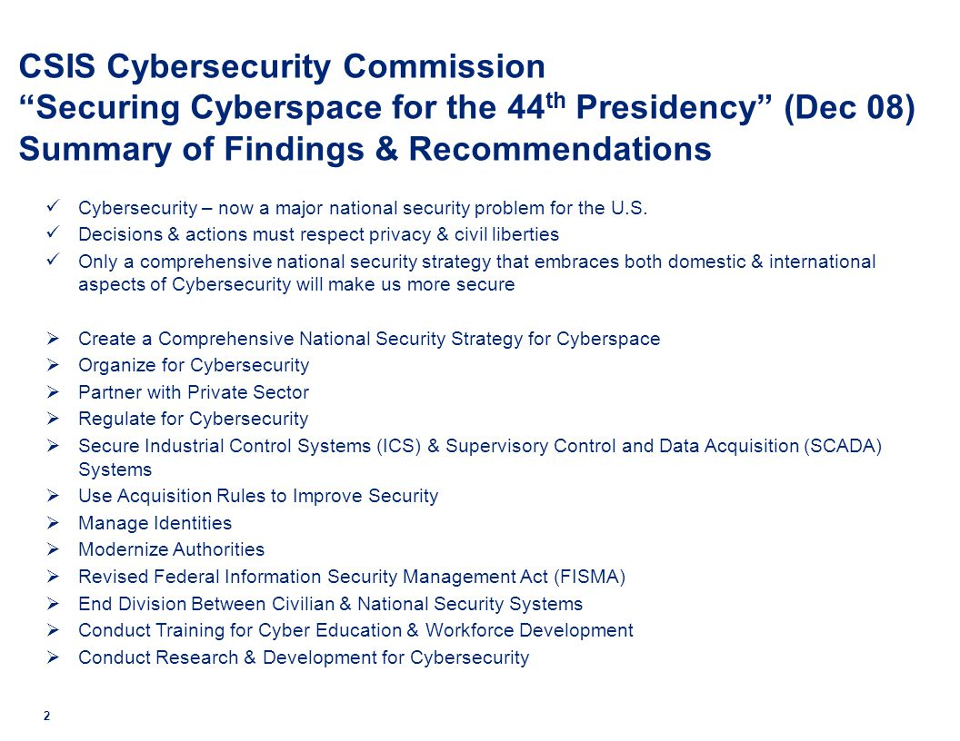 CSIS Cybersecurity Commission Securing Cyberspace for the 44 th Presidency (Dec 08) Summary of Findings & Recommendations Cybersecurity – now a major national security problem for the U.S.