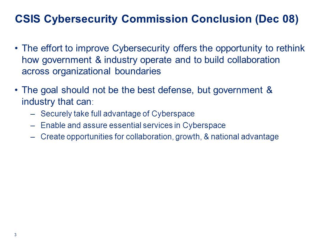 CSIS Cybersecurity Commission Conclusion (Dec 08) The effort to improve Cybersecurity offers the opportunity to rethink how government & industry operate and to build collaboration across organizational boundaries The goal should not be the best defense, but government & industry that can : –Securely take full advantage of Cyberspace –Enable and assure essential services in Cyberspace –Create opportunities for collaboration, growth, & national advantage 3