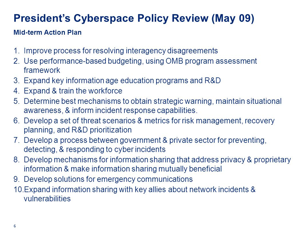 President's Cyberspace Policy Review (May 09) Mid-term Action Plan 1.Improve process for resolving interagency disagreements 2.Use performance-based budgeting, using OMB program assessment framework 3.Expand key information age education programs and R&D 4.Expand & train the workforce 5.Determine best mechanisms to obtain strategic warning, maintain situational awareness, & inform incident response capabilities.