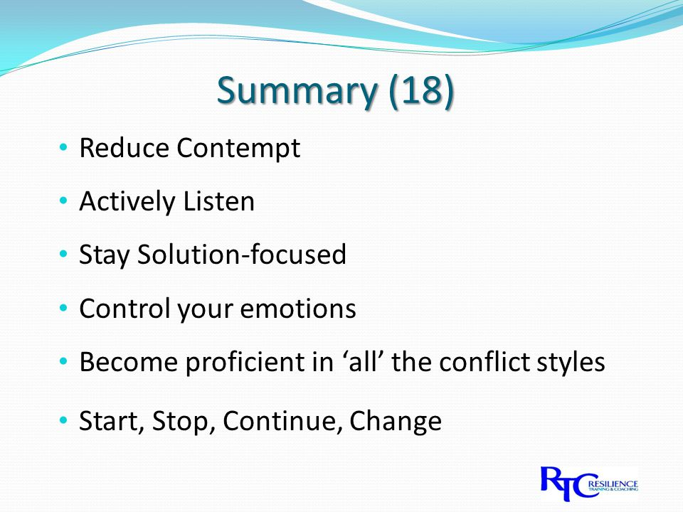 Summary (18) Reduce Contempt Actively Listen Stay Solution-focused Control your emotions Become proficient in 'all' the conflict styles Start, Stop, Continue, Change