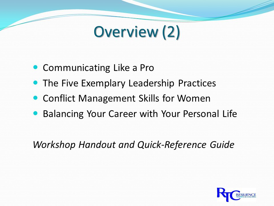 Overview (2) Communicating Like a Pro The Five Exemplary Leadership Practices Conflict Management Skills for Women Balancing Your Career with Your Personal Life Workshop Handout and Quick-Reference Guide