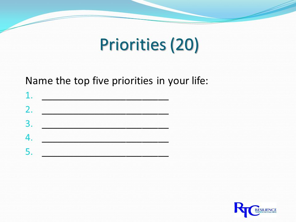 Priorities (20) Name the top five priorities in your life: 1.