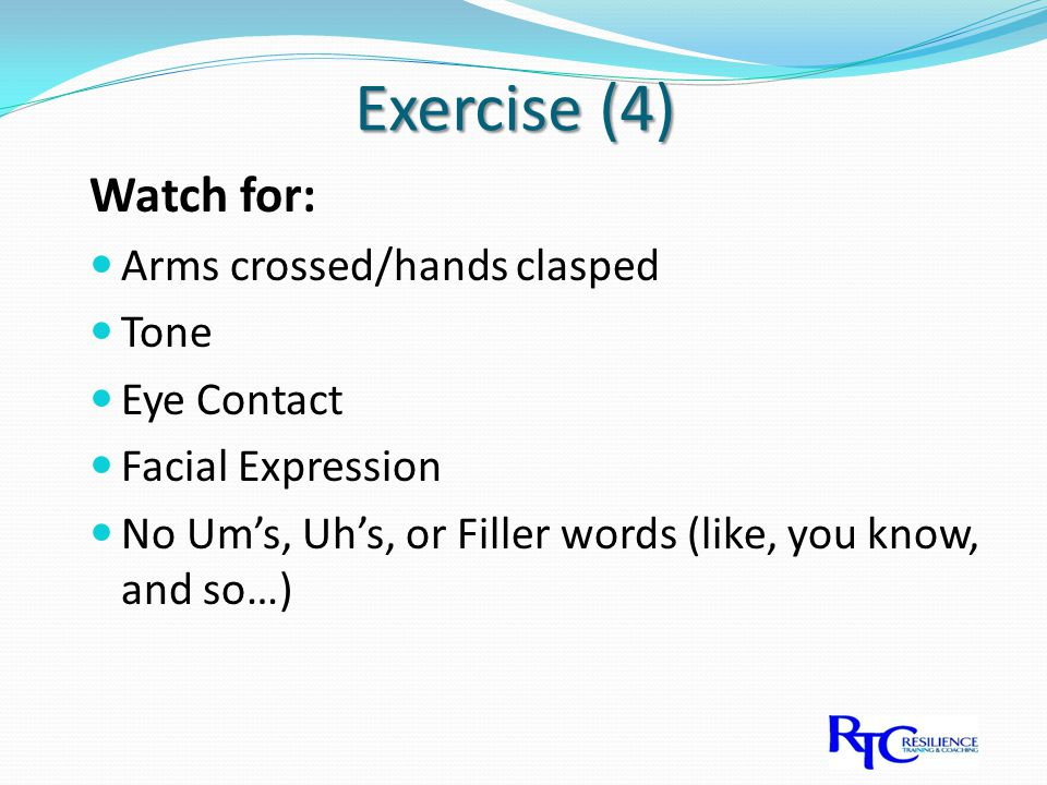 Exercise (4) Watch for: Arms crossed/hands clasped Tone Eye Contact Facial Expression No Um's, Uh's, or Filler words (like, you know, and so…)