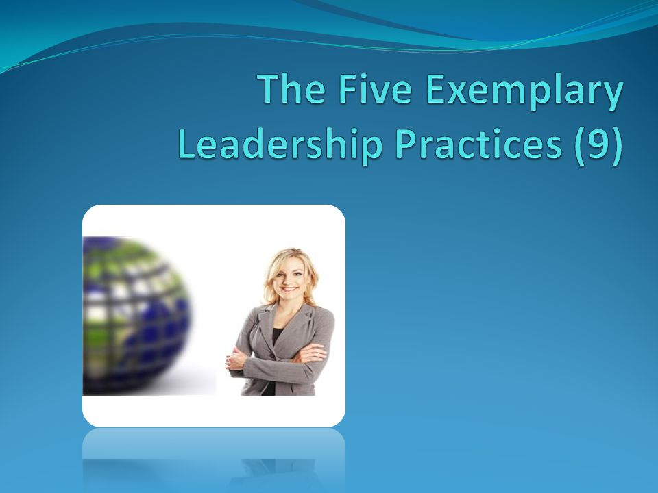 The Five Practices of Exemplary Leaders (10) Kouzes/Posner Model the Way Inspire a Shared Vision Challenge the Process Enable Others to Act Encourage the Heart