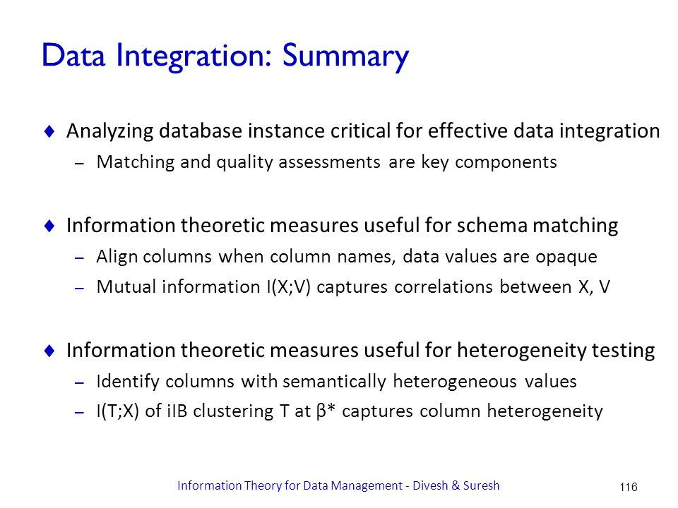 Data Integration: Summary  Analyzing database instance critical for effective data integration – Matching and quality assessments are key components  Information theoretic measures useful for schema matching – Align columns when column names, data values are opaque – Mutual information I(X;V) captures correlations between X, V  Information theoretic measures useful for heterogeneity testing – Identify columns with semantically heterogeneous values – I(T;X) of iIB clustering T at β* captures column heterogeneity 116 Information Theory for Data Management - Divesh & Suresh