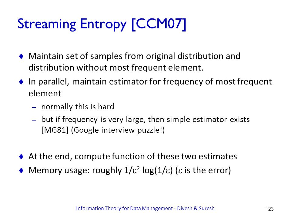 Streaming Entropy [CCM07]  Maintain set of samples from original distribution and distribution without most frequent element.