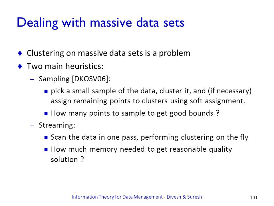Dealing with massive data sets  Clustering on massive data sets is a problem  Two main heuristics: – Sampling [DKOSV06]: pick a small sample of the data, cluster it, and (if necessary) assign remaining points to clusters using soft assignment.