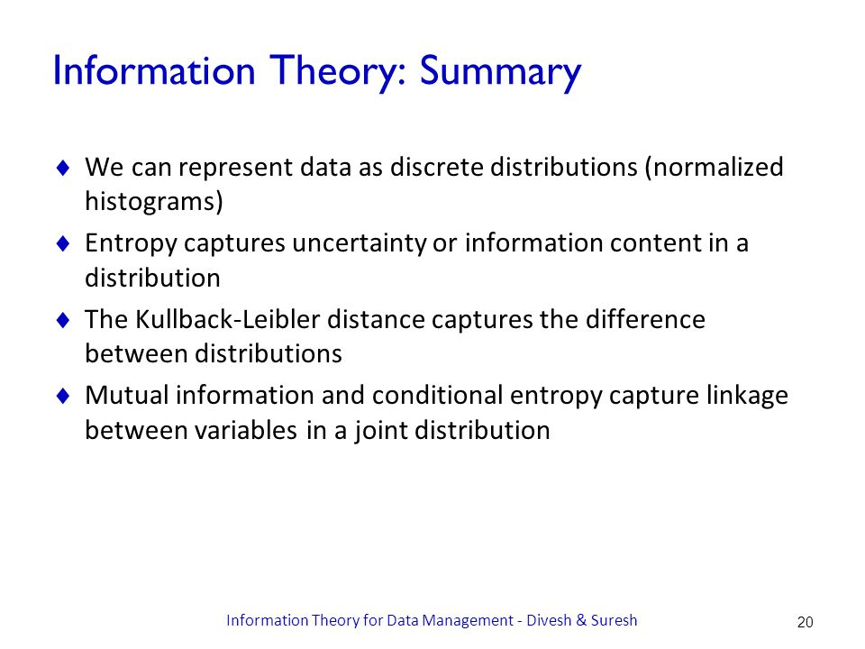 Information Theory: Summary  We can represent data as discrete distributions (normalized histograms)  Entropy captures uncertainty or information content in a distribution  The Kullback-Leibler distance captures the difference between distributions  Mutual information and conditional entropy capture linkage between variables in a joint distribution Information Theory for Data Management - Divesh & Suresh 20