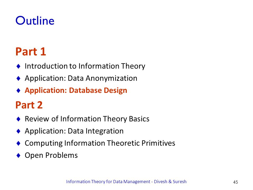 Outline Part 1  Introduction to Information Theory  Application: Data Anonymization  Application: Database Design Part 2  Review of Information Theory Basics  Application: Data Integration  Computing Information Theoretic Primitives  Open Problems 45 Information Theory for Data Management - Divesh & Suresh