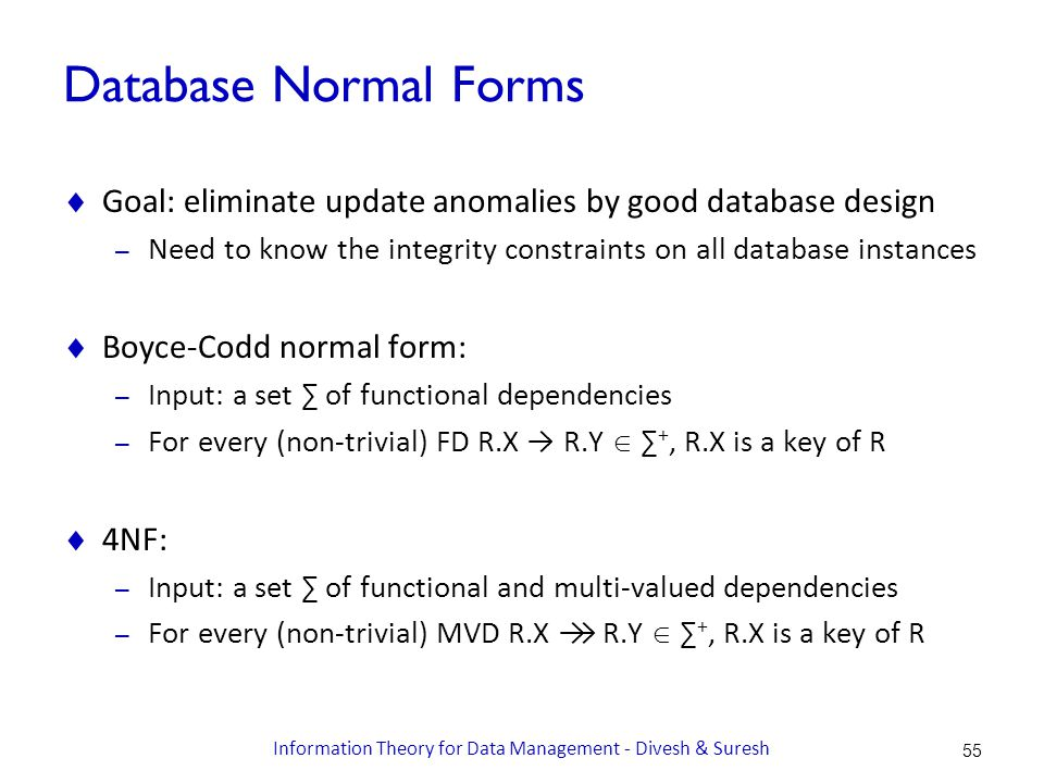 Database Normal Forms  Goal: eliminate update anomalies by good database design – Need to know the integrity constraints on all database instances  Boyce-Codd normal form: – Input: a set ∑ of functional dependencies – For every (non-trivial) FD R.X → R.Y  ∑ +, R.X is a key of R  4NF: – Input: a set ∑ of functional and multi-valued dependencies – For every (non-trivial) MVD R.X →→ R.Y  ∑ +, R.X is a key of R 55 Information Theory for Data Management - Divesh & Suresh
