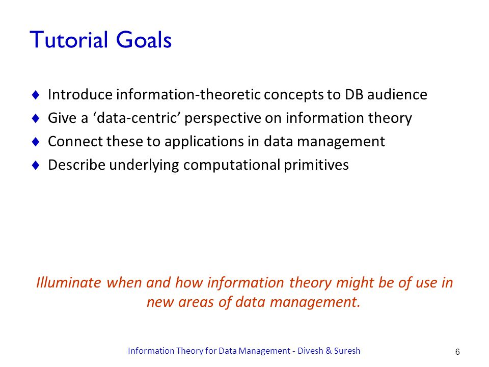 Tutorial Goals  Introduce information-theoretic concepts to DB audience  Give a 'data-centric' perspective on information theory  Connect these to applications in data management  Describe underlying computational primitives Illuminate when and how information theory might be of use in new areas of data management.