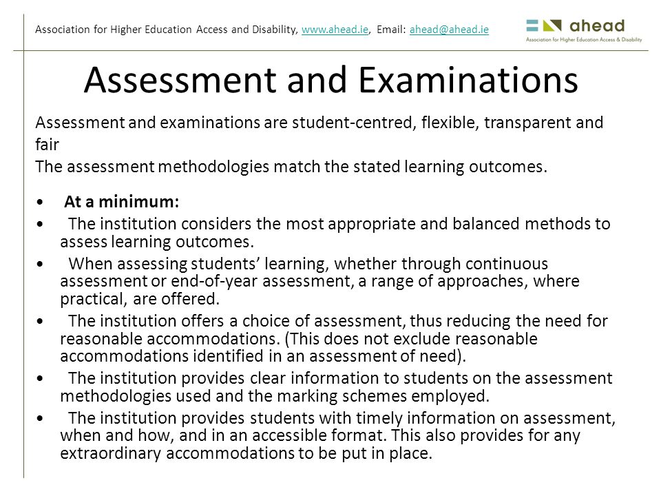 Association for Higher Education Access and Disability, www.ahead.ie, Email: ahead@ahead.iewww.ahead.ieahead@ahead.ie Assessment and Examinations At a minimum: The institution considers the most appropriate and balanced methods to assess learning outcomes.
