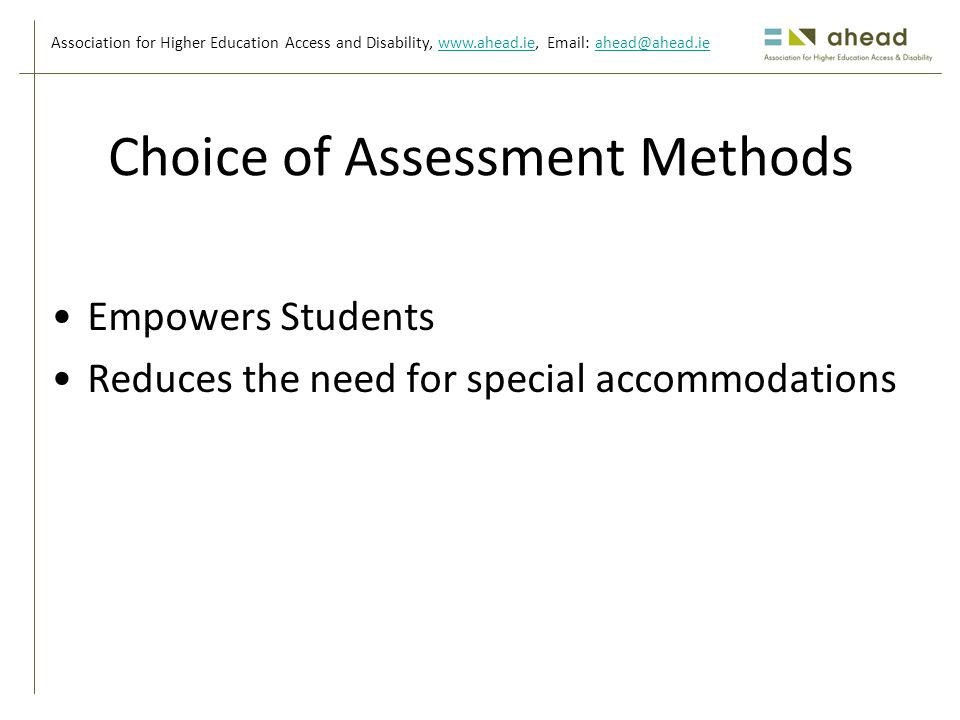 Association for Higher Education Access and Disability, www.ahead.ie, Email: ahead@ahead.iewww.ahead.ieahead@ahead.ie Choice of Assessment Methods Empowers Students Reduces the need for special accommodations