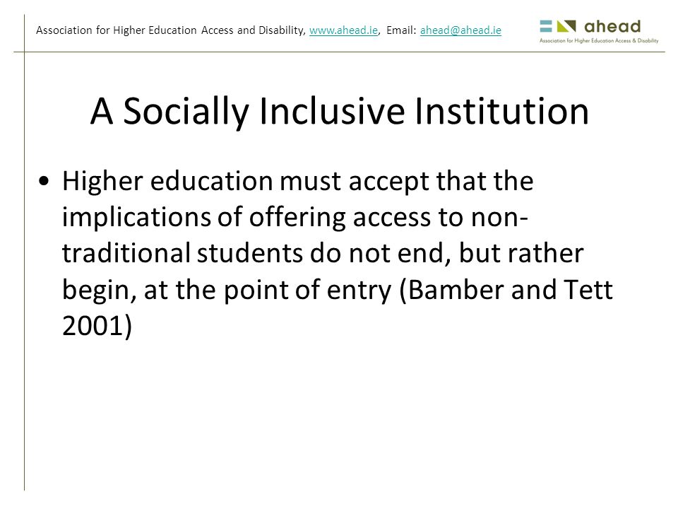 Association for Higher Education Access and Disability, www.ahead.ie, Email: ahead@ahead.iewww.ahead.ieahead@ahead.ie A Socially Inclusive Institution Higher education must accept that the implications of offering access to non- traditional students do not end, but rather begin, at the point of entry (Bamber and Tett 2001)