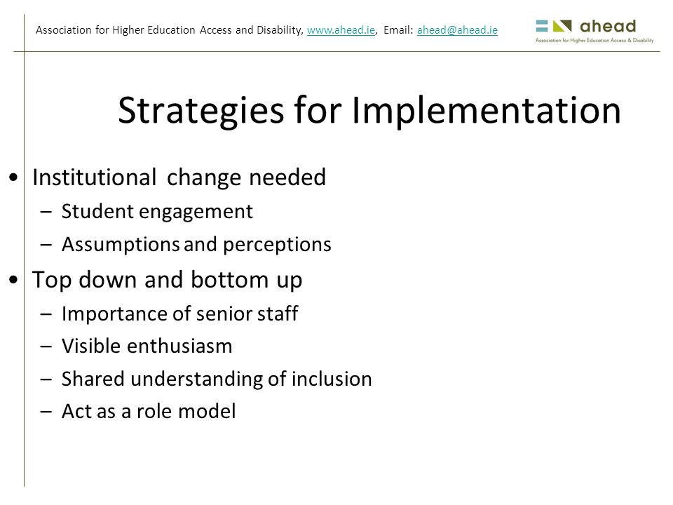 Association for Higher Education Access and Disability, www.ahead.ie, Email: ahead@ahead.iewww.ahead.ieahead@ahead.ie Strategies for Implementation Institutional change needed –Student engagement –Assumptions and perceptions Top down and bottom up –Importance of senior staff –Visible enthusiasm –Shared understanding of inclusion –Act as a role model
