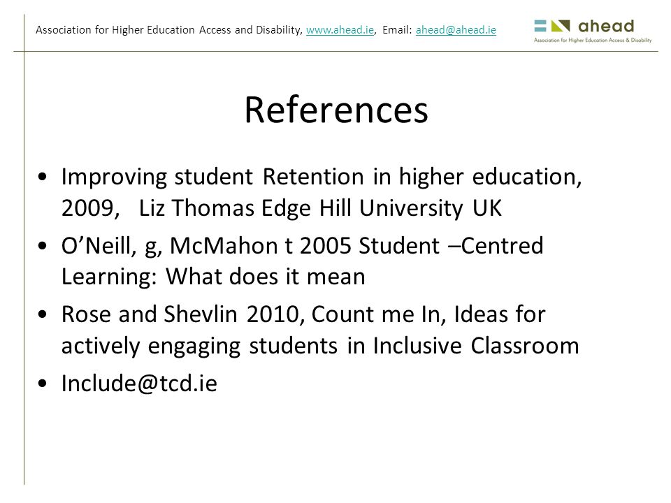 Association for Higher Education Access and Disability, www.ahead.ie, Email: ahead@ahead.iewww.ahead.ieahead@ahead.ie References Improving student Retention in higher education, 2009, Liz Thomas Edge Hill University UK O'Neill, g, McMahon t 2005 Student –Centred Learning: What does it mean Rose and Shevlin 2010, Count me In, Ideas for actively engaging students in Inclusive Classroom Include@tcd.ie