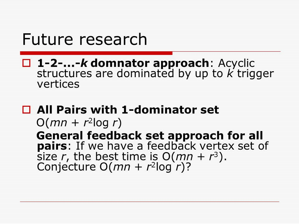Future research  k domnator approach: Acyclic structures are dominated by up to k trigger vertices  All Pairs with 1-dominator set O(mn + r 2 log r) General feedback set approach for all pairs: If we have a feedback vertex set of size r, the best time is O(mn + r 3 ).