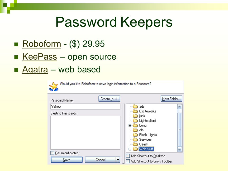 Password Keepers Roboform - ($) 29.95 Roboform KeePass – open source KeePass Agatra – web based Agatra