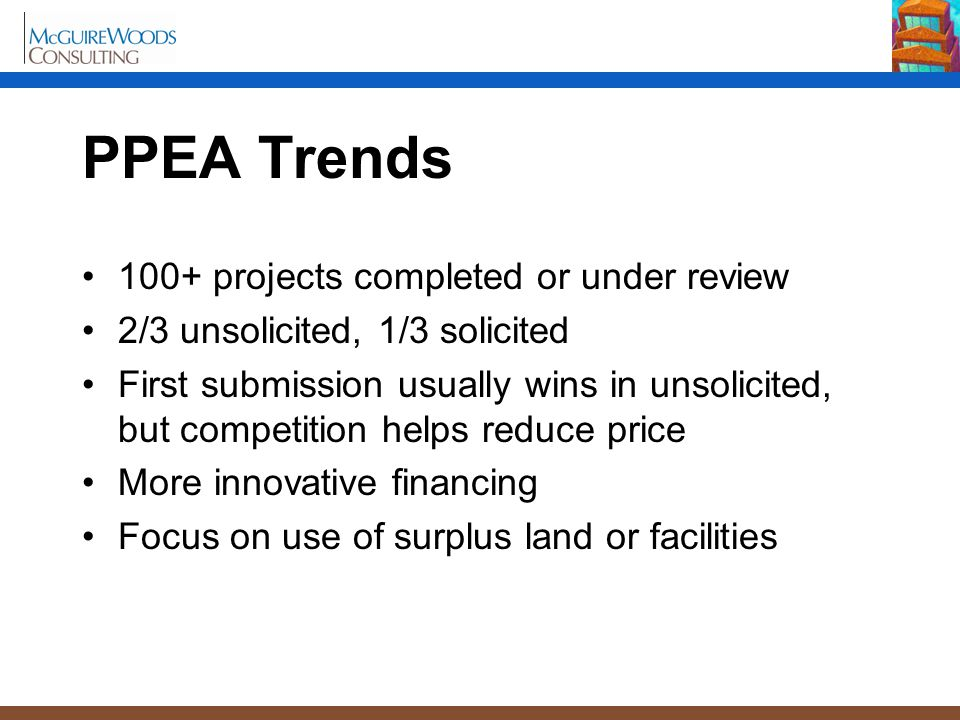 PPEA Trends 100+ projects completed or under review 2/3 unsolicited, 1/3 solicited First submission usually wins in unsolicited, but competition helps
