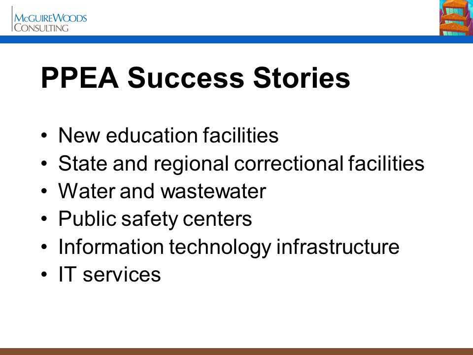 PPEA Success Stories New education facilities State and regional correctional facilities Water and wastewater Public safety centers Information technology infrastructure IT services