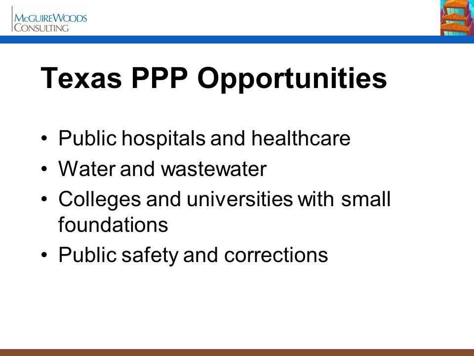 Texas PPP Opportunities Public hospitals and healthcare Water and wastewater Colleges and universities with small foundations Public safety and corrections