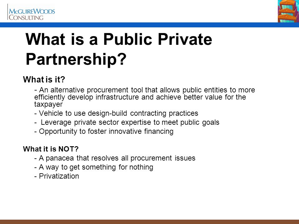 What is a Public Private Partnership? What is it? - An alternative procurement tool that allows public entities to more efficiently develop infrastruc