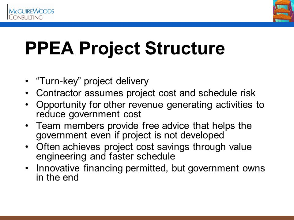 "PPEA Project Structure ""Turn-key"" project delivery Contractor assumes project cost and schedule risk Opportunity for other revenue generating activiti"