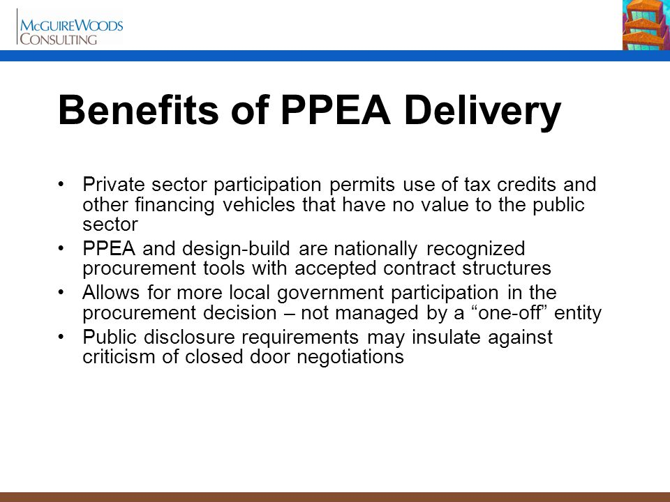 Benefits of PPEA Delivery Private sector participation permits use of tax credits and other financing vehicles that have no value to the public sector