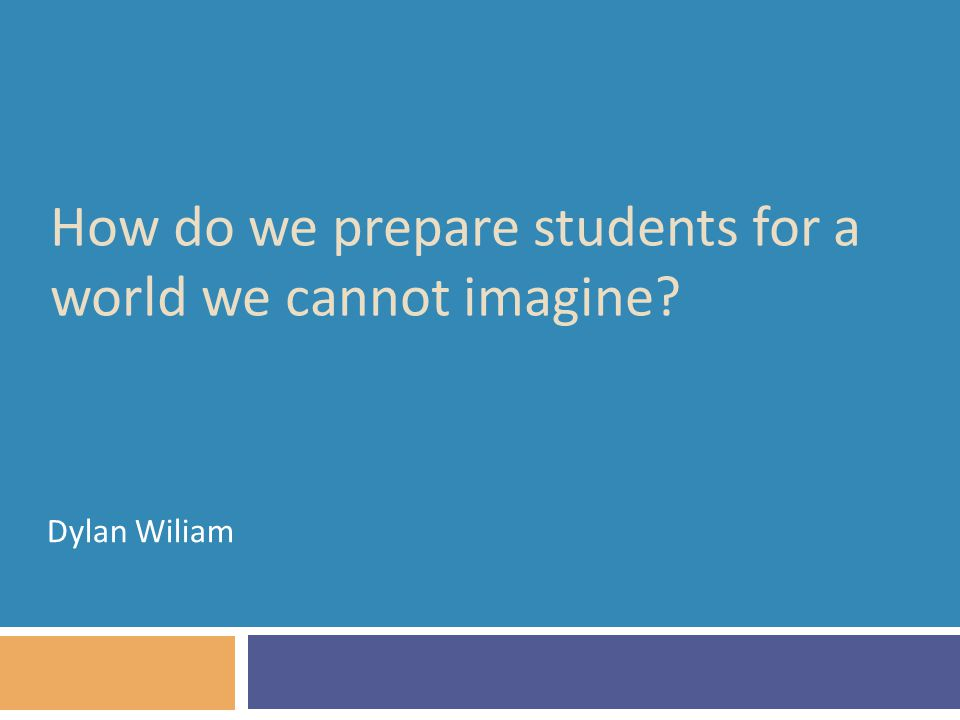 How do we prepare students for a world we cannot imagine Dylan Wiliam
